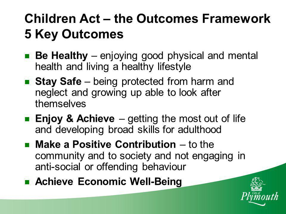 Children Act – the Outcomes Framework 5 Key Outcomes Be Healthy – enjoying good physical and mental health and living a healthy lifestyle Stay Safe –