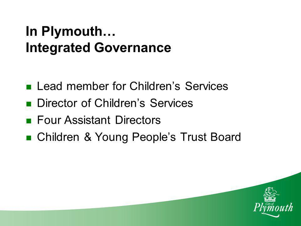 In Plymouth… Integrated Governance Lead member for Children's Services Director of Children's Services Four Assistant Directors Children & Young Peopl