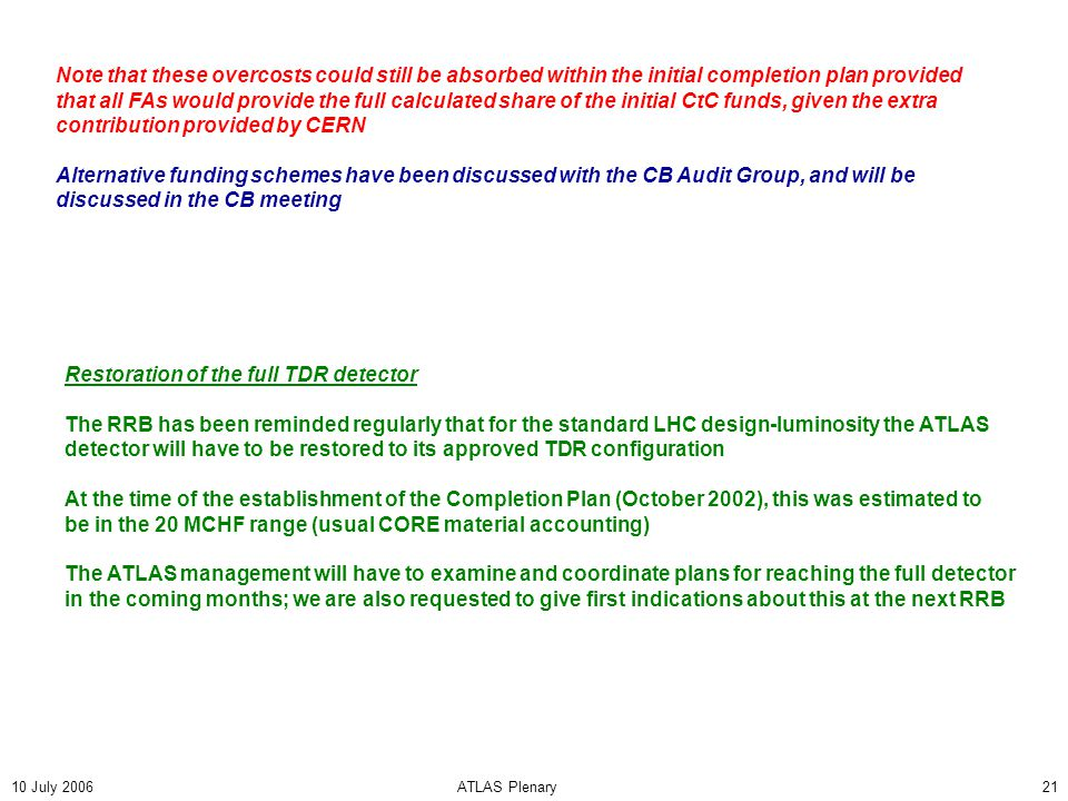10 July 2006ATLAS Plenary21 Note that these overcosts could still be absorbed within the initial completion plan provided that all FAs would provide the full calculated share of the initial CtC funds, given the extra contribution provided by CERN Alternative funding schemes have been discussed with the CB Audit Group, and will be discussed in the CB meeting Restoration of the full TDR detector The RRB has been reminded regularly that for the standard LHC design-luminosity the ATLAS detector will have to be restored to its approved TDR configuration At the time of the establishment of the Completion Plan (October 2002), this was estimated to be in the 20 MCHF range (usual CORE material accounting) The ATLAS management will have to examine and coordinate plans for reaching the full detector in the coming months; we are also requested to give first indications about this at the next RRB