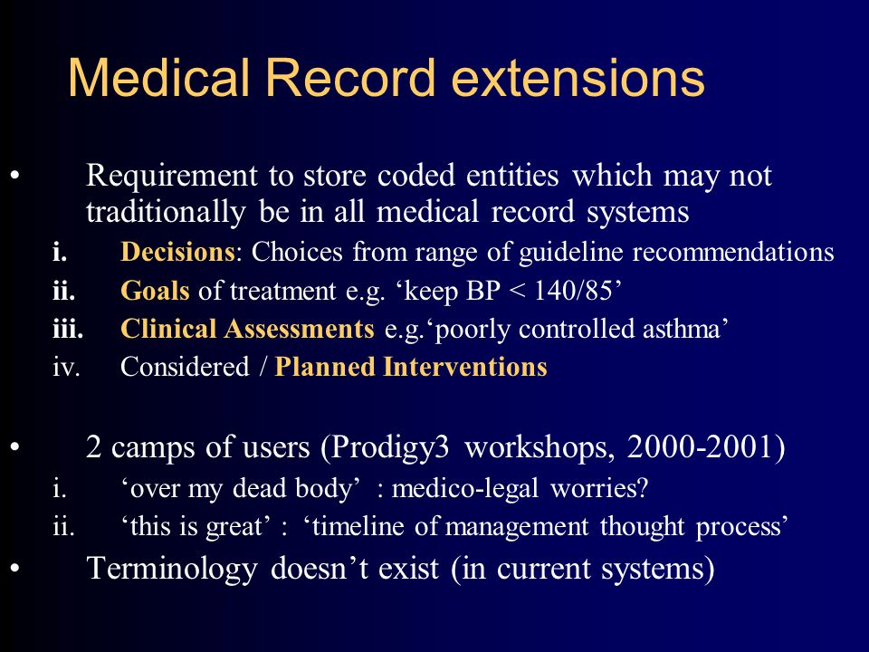 Medical Record extensions Requirement to store coded entities which may not traditionally be in all medical record systems i.Decisions: Choices from range of guideline recommendations ii.Goals of treatment e.g.