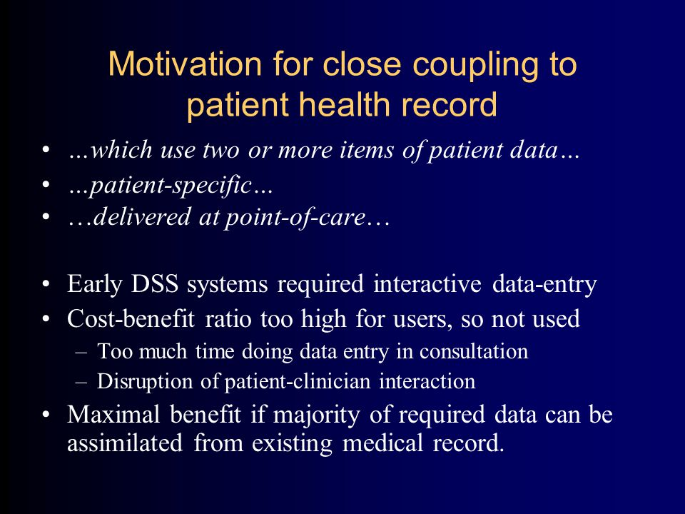 Motivation for close coupling to patient health record …which use two or more items of patient data… …patient-specific… …delivered at point-of-care… Early DSS systems required interactive data-entry Cost-benefit ratio too high for users, so not used –Too much time doing data entry in consultation –Disruption of patient-clinician interaction Maximal benefit if majority of required data can be assimilated from existing medical record.