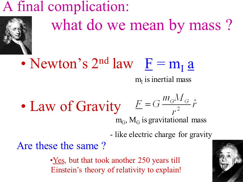 A final complication: what do we mean by mass ? Newton's 2 nd law F = m I a Law of Gravity m I is inertial mass m G, M G is gravitational mass - like