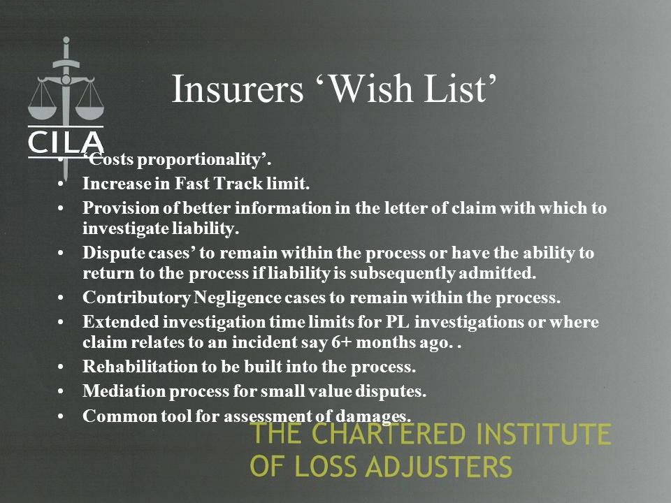 Insurers 'Wish List' 'Costs proportionality'. Increase in Fast Track limit. Provision of better information in the letter of claim with which to inves