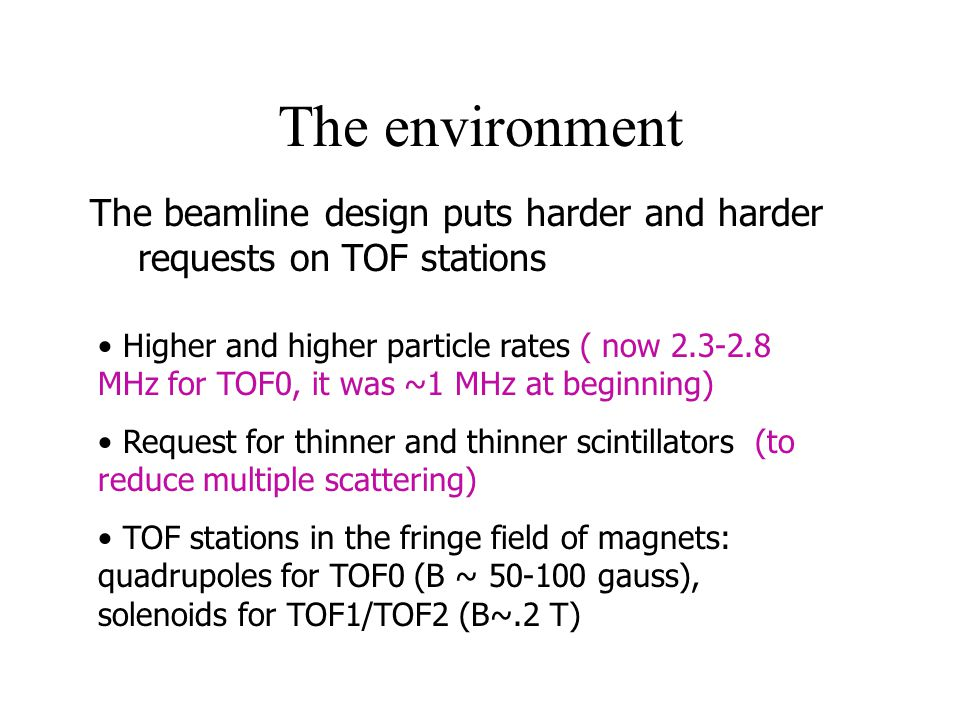 The environment The beamline design puts harder and harder requests on TOF stations Higher and higher particle rates ( now 2.3-2.8 MHz for TOF0, it was ~1 MHz at beginning) Request for thinner and thinner scintillators (to reduce multiple scattering) TOF stations in the fringe field of magnets: quadrupoles for TOF0 (B ~ 50-100 gauss), solenoids for TOF1/TOF2 (B~.2 T)