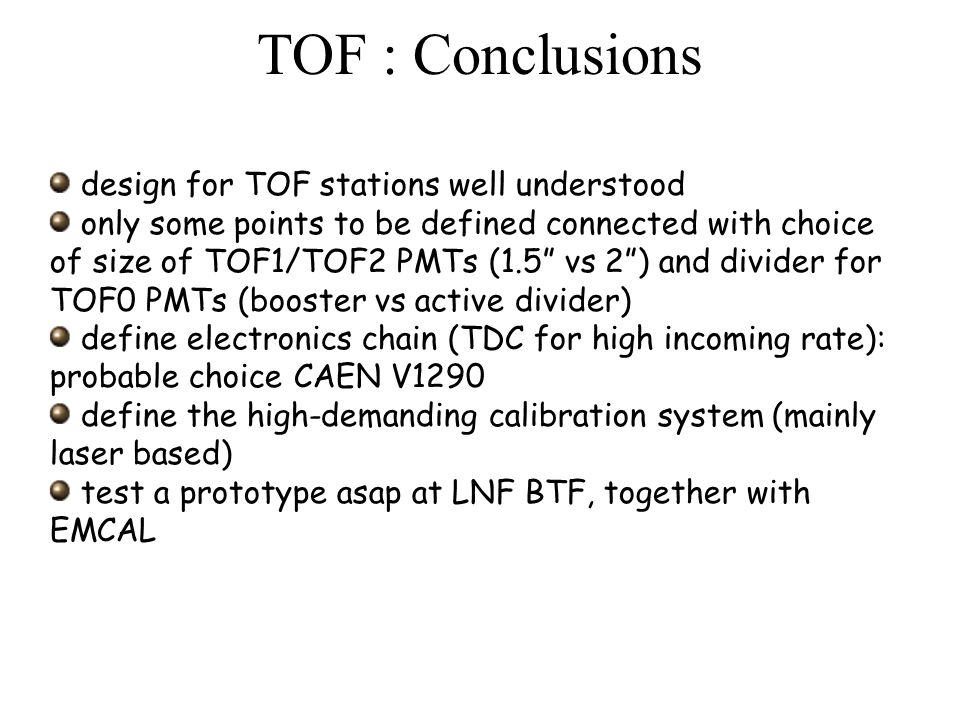 TOF : Conclusions design for TOF stations well understood only some points to be defined connected with choice of size of TOF1/TOF2 PMTs (1.5 vs 2 ) and divider for TOF0 PMTs (booster vs active divider) define electronics chain (TDC for high incoming rate): probable choice CAEN V1290 define the high-demanding calibration system (mainly laser based) test a prototype asap at LNF BTF, together with EMCAL