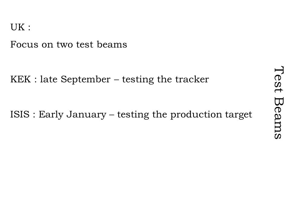 Test Beams UK : Focus on two test beams KEK : late September – testing the tracker ISIS : Early January – testing the production target