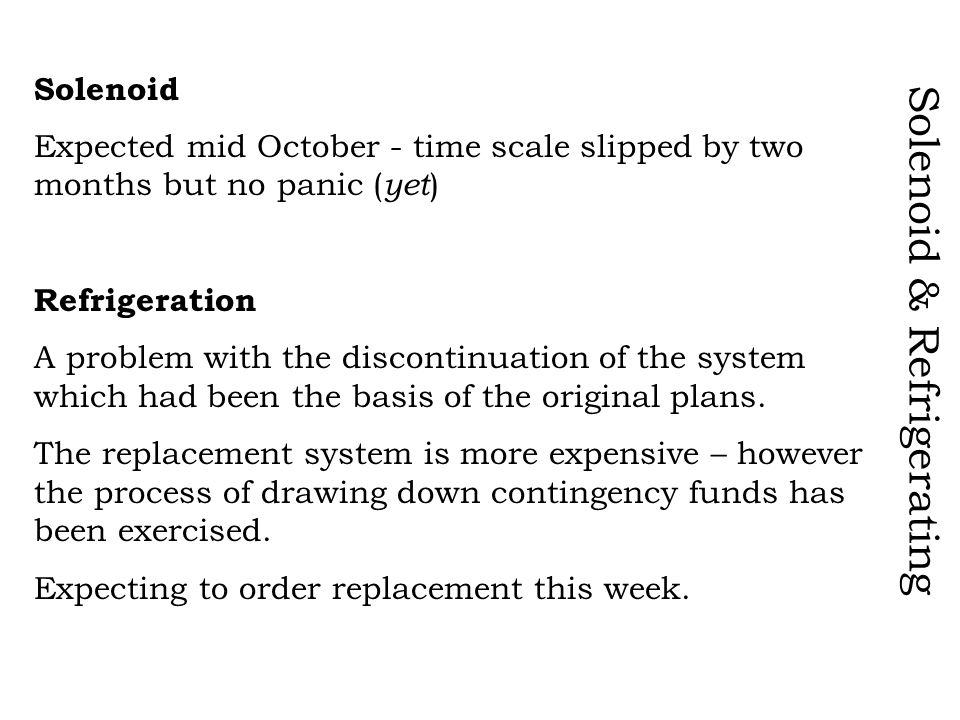 Solenoid & Refrigerating Solenoid Expected mid October - time scale slipped by two months but no panic ( yet ) Refrigeration A problem with the discontinuation of the system which had been the basis of the original plans.