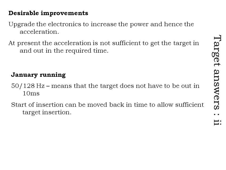 Target answers : ii Desirable improvements Upgrade the electronics to increase the power and hence the acceleration.