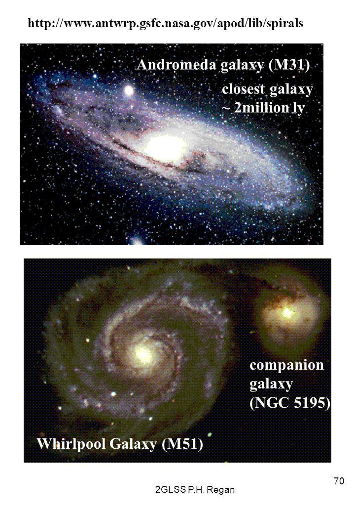2GLSS P.H. Regan 70 Andromeda galaxy (M31) http://www.antwrp.gsfc.nasa.gov/apod/lib/spirals closest galaxy ~ 2million ly Whirlpool Galaxy (M51) compan