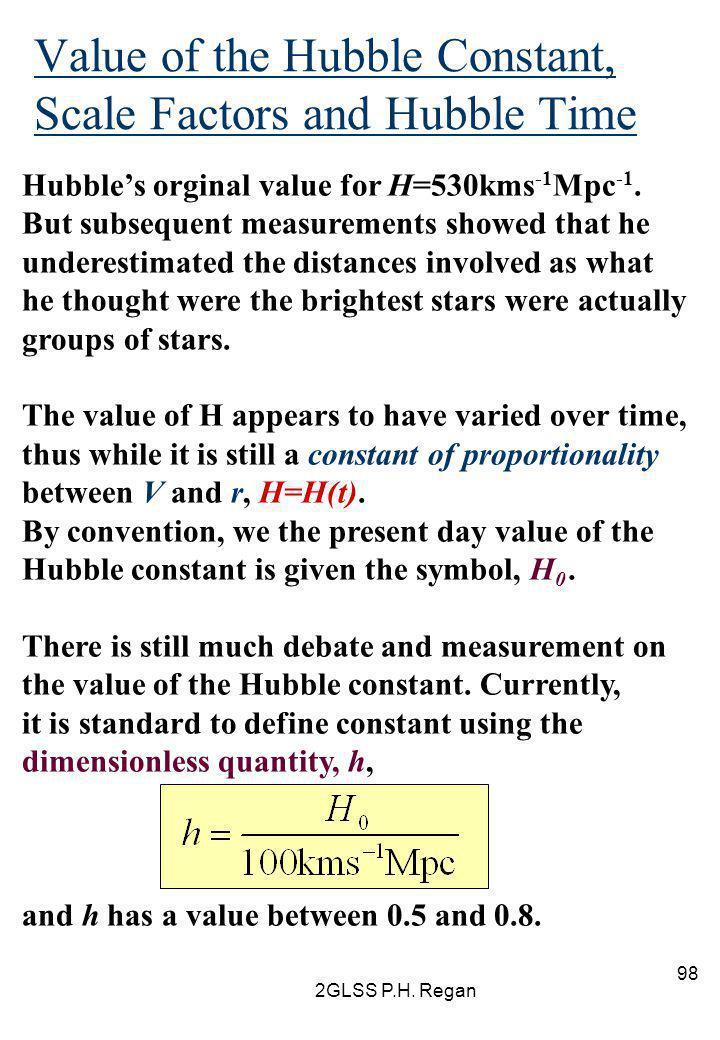 2GLSS P.H. Regan 98 Value of the Hubble Constant, Scale Factors and Hubble Time Hubble's orginal value for H=530kms -1 Mpc -1. But subsequent measurem