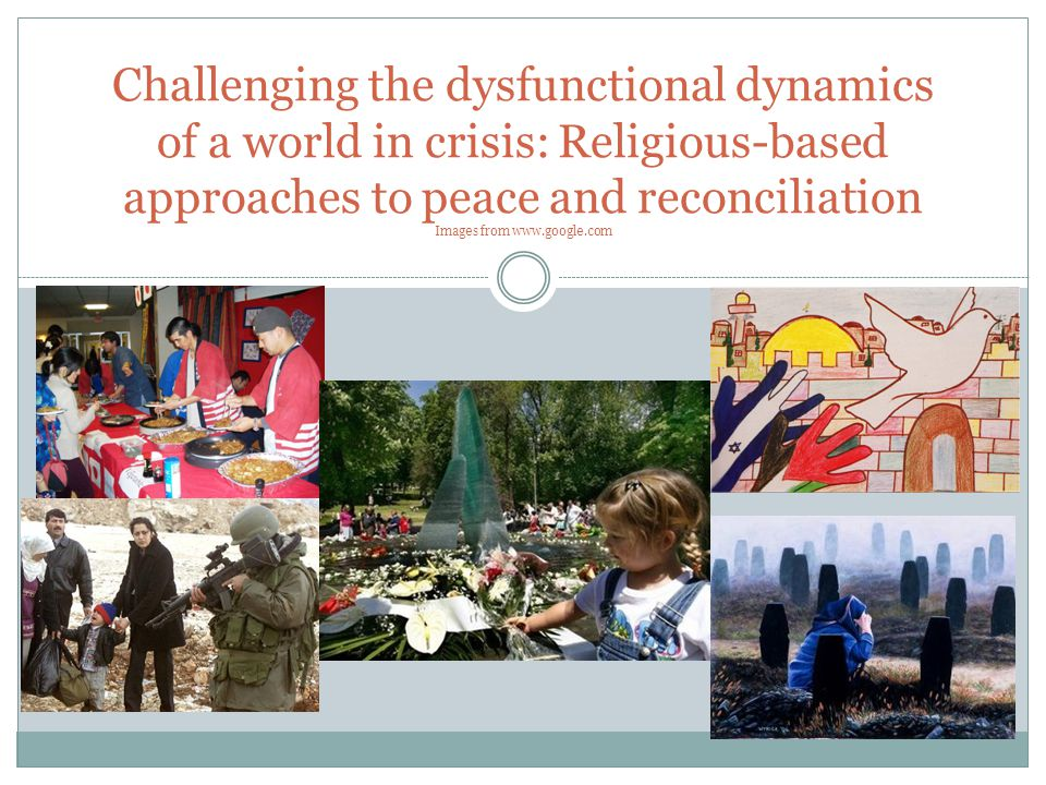Challenging the dysfunctional dynamics of a world in crisis: Religious-based approaches to peace and reconciliation Images from www.google.com