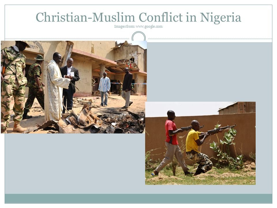 Christian-Muslim Conflict in Nigeria Images from: www.google.com