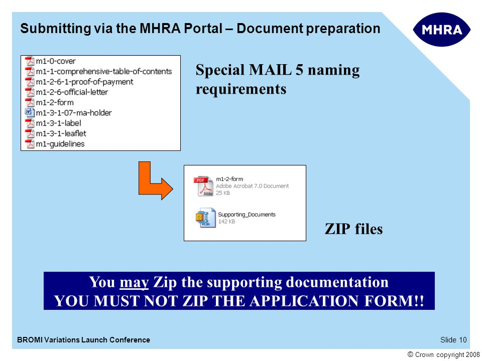 Slide 10BROMI Variations Launch Conference © Crown copyright 2008 Submitting via the MHRA Portal – Document preparation You may Zip the supporting documentation YOU MUST NOT ZIP THE APPLICATION FORM!.