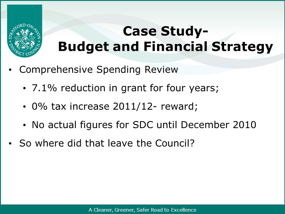 A Cleaner, Greener, Safer Road to Excellence Case Study- Budget and Financial Strategy Comprehensive Spending Review 7.1% reduction in grant for four years; 0% tax increase 2011/12- reward; No actual figures for SDC until December 2010 So where did that leave the Council
