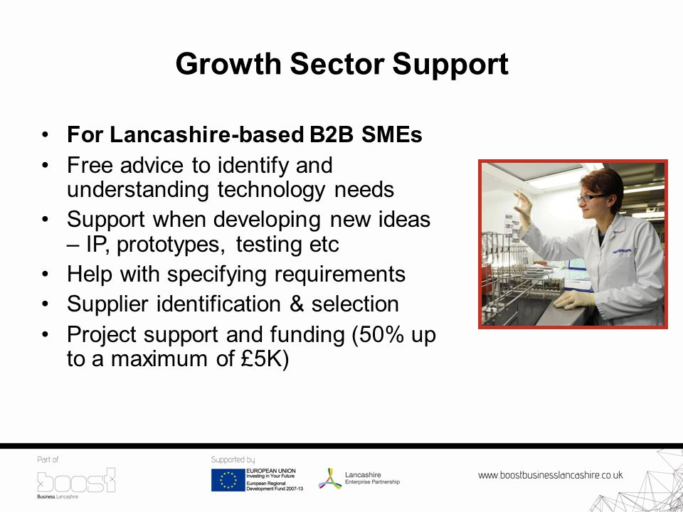 Growth Sector Support For Lancashire-based B2B SMEs Free advice to identify and understanding technology needs Support when developing new ideas – IP, prototypes, testing etc Help with specifying requirements Supplier identification & selection Project support and funding (50% up to a maximum of £5K)