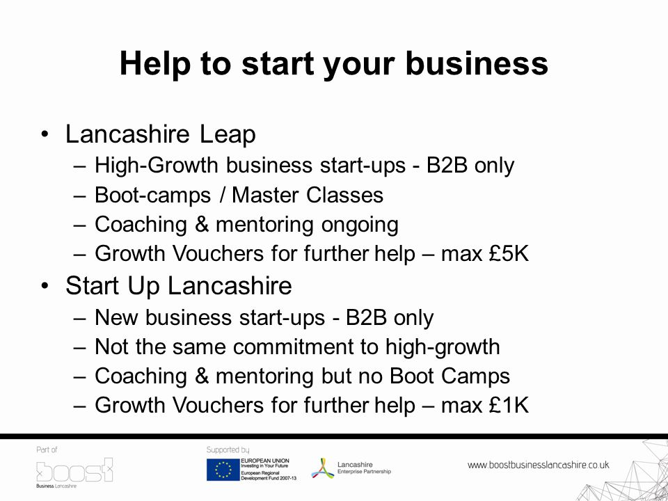 Help to start your business Lancashire Leap –High-Growth business start-ups - B2B only –Boot-camps / Master Classes –Coaching & mentoring ongoing –Growth Vouchers for further help – max £5K Start Up Lancashire –New business start-ups - B2B only –Not the same commitment to high-growth –Coaching & mentoring but no Boot Camps –Growth Vouchers for further help – max £1K