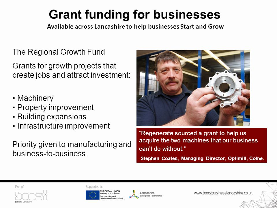 Grant funding for businesses Available across Lancashire to help businesses Start and Grow The Regional Growth Fund Grants for growth projects that create jobs and attract investment: ▪ Machinery ▪ Property improvement ▪ Building expansions ▪ Infrastructure improvement Priority given to manufacturing and business-to-business.