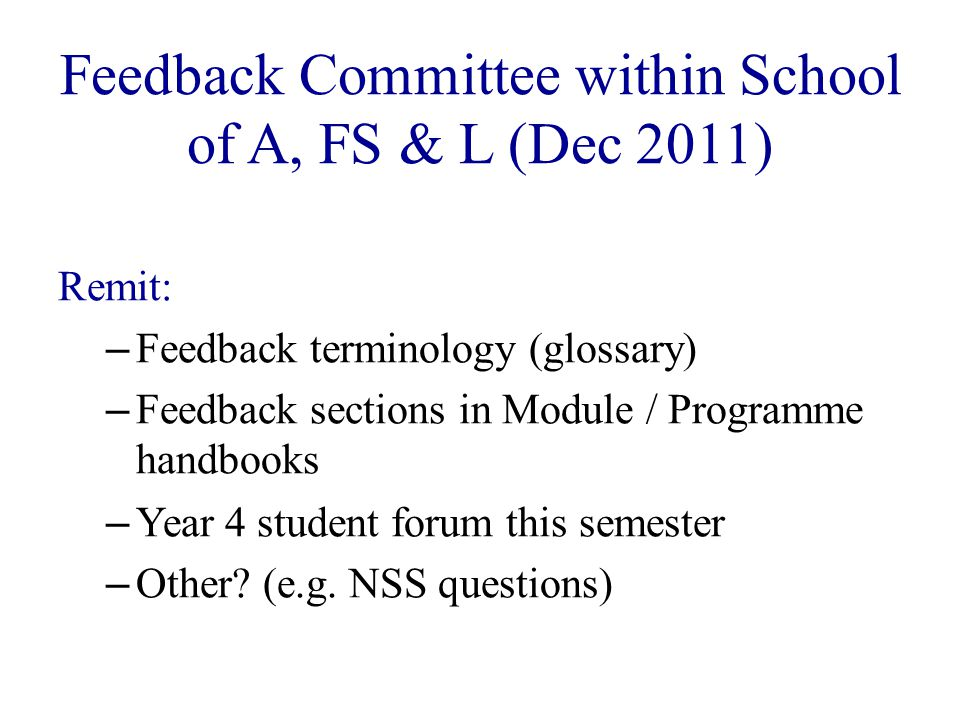 Feedback Committee within School of A, FS & L (Dec 2011) Remit: – Feedback terminology (glossary) – Feedback sections in Module / Programme handbooks – Year 4 student forum this semester – Other.