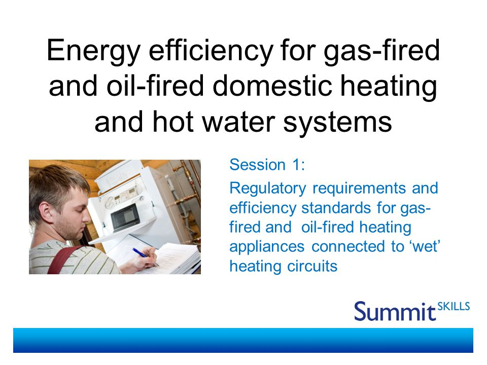 Energy efficiency for gas-fired and oil-fired domestic heating and hot water systems Session 1- regulatory requirements and efficiency standards for gas-fired and oil-fired heating appliances connected to 'wet' heating circuits During the session you will: Be able to use college computers to conduct online research Learn where to find regulatory requirements and sources of guidance for energy efficiency standards for gas-fired and oil- fired heating appliances connected to 'wet' heating circuits Find examples of regulatory requirements and sources of guidance for energy efficiency standards for gas-fired and oil- fired heating appliances connected to 'wet' heating circuits Report back to the group on the websites and information you find Session Objectives and Activities
