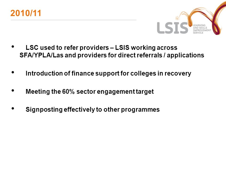 2010/11 LSC used to refer providers – LSIS working across SFA/YPLA/Las and providers for direct referrals / applications Introduction of finance suppo