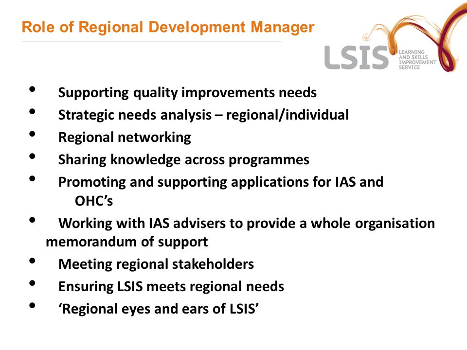 Role of Regional Development Manager Supporting quality improvements needs Strategic needs analysis – regional/individual Regional networking Sharing