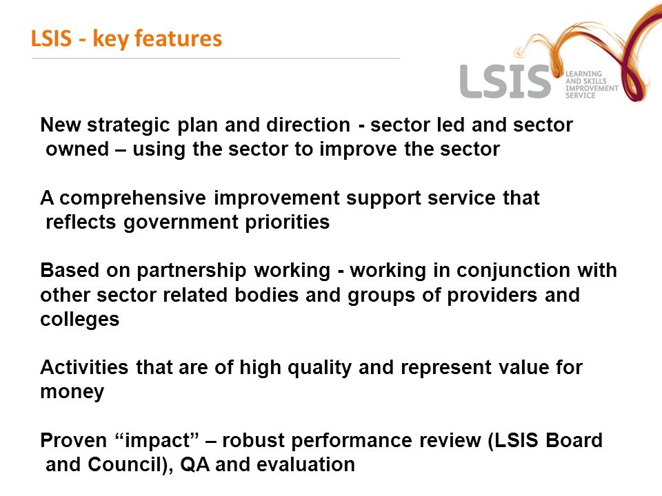 LSIS - key features New strategic plan and direction - sector led and sector owned – using the sector to improve the sector A comprehensive improvemen