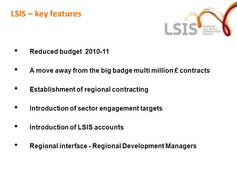 LSIS – key features Reduced budget 2010-11 A move away from the big badge multi million £ contracts Establishment of regional contracting Introduction