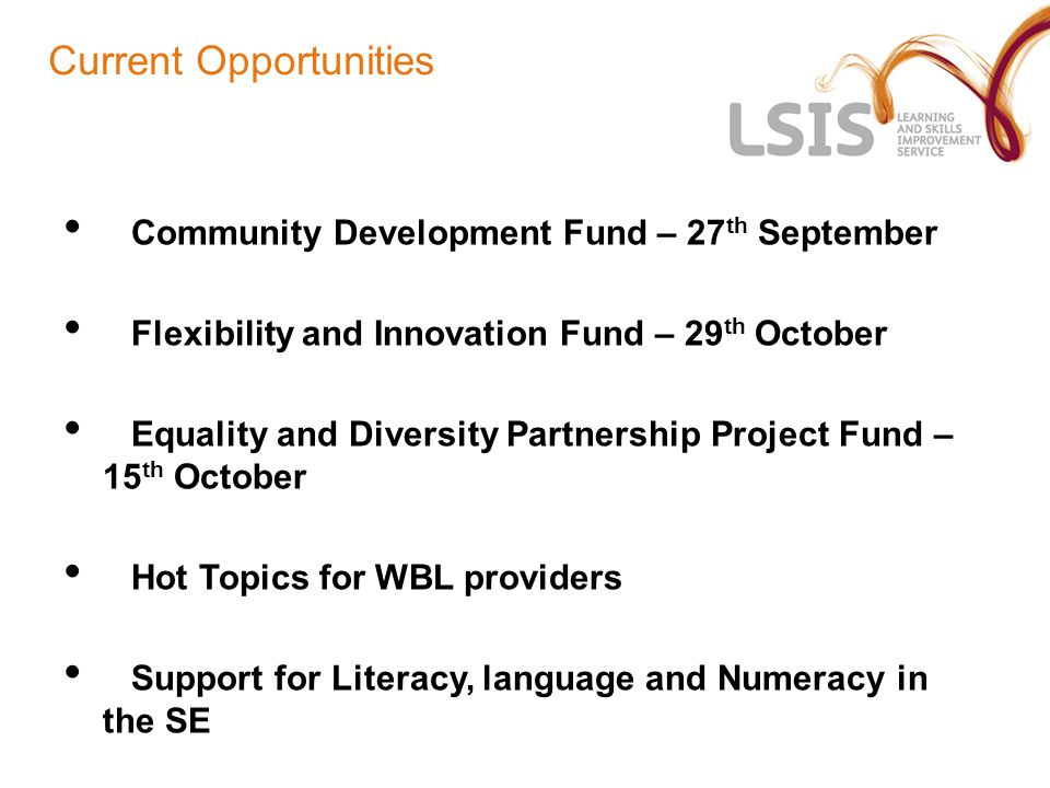 Current Opportunities Community Development Fund – 27 th September Flexibility and Innovation Fund – 29 th October Equality and Diversity Partnership