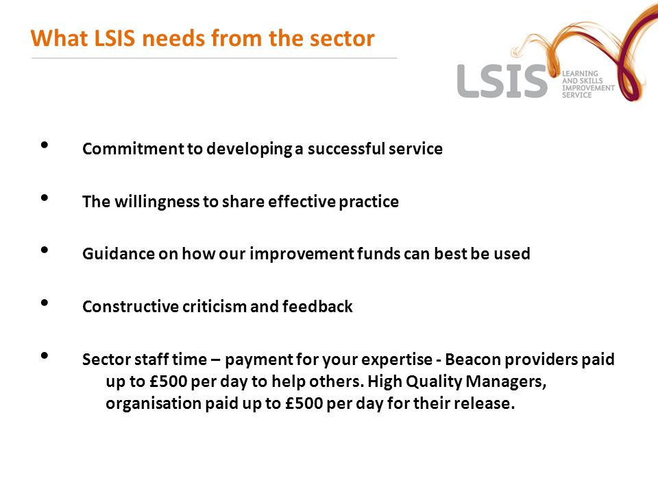 What LSIS needs from the sector Commitment to developing a successful service The willingness to share effective practice Guidance on how our improvem
