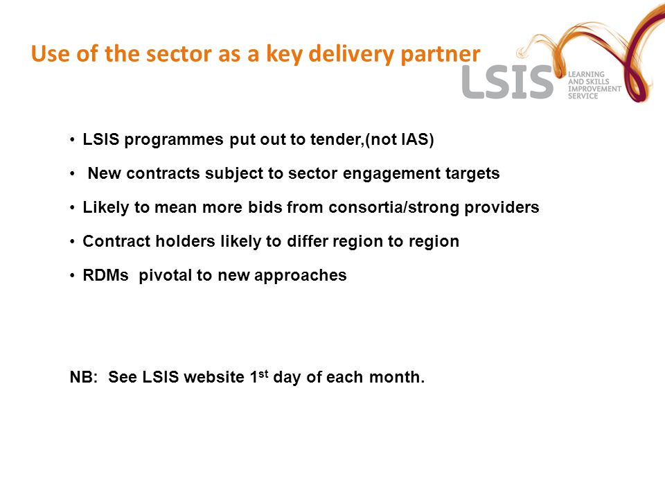 Use of the sector as a key delivery partner LSIS programmes put out to tender,(not IAS) New contracts subject to sector engagement targets Likely to m