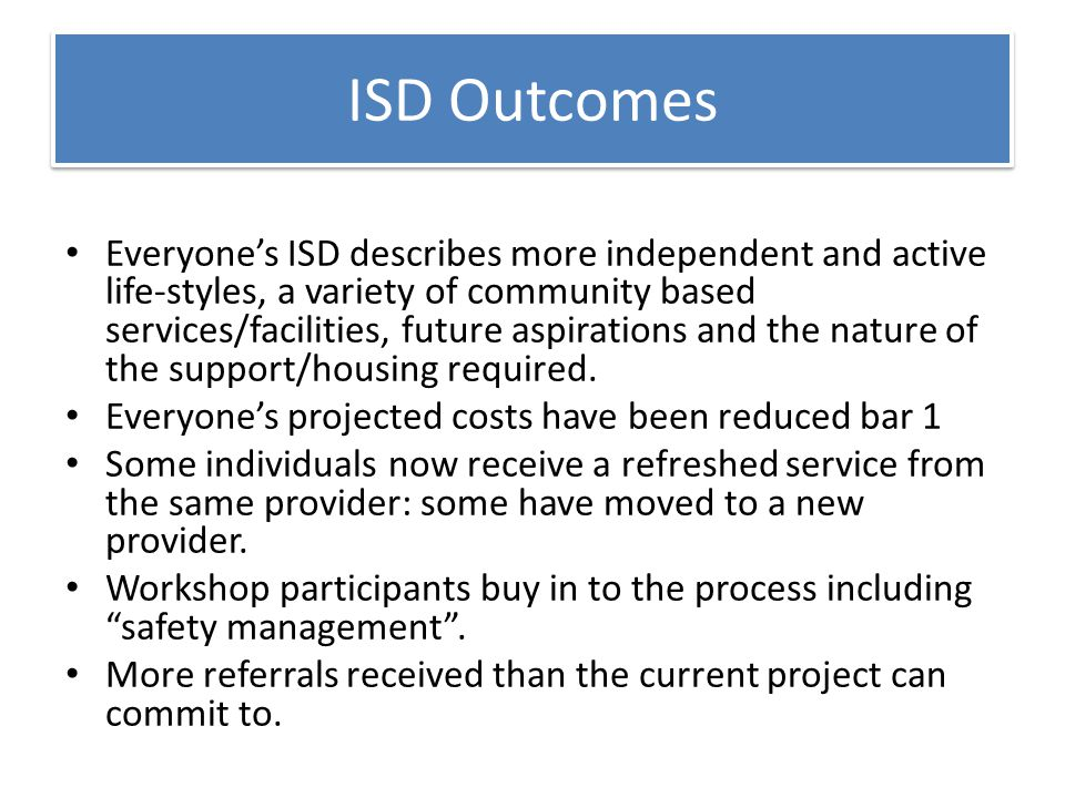 ISD Outcomes Everyone's ISD describes more independent and active life-styles, a variety of community based services/facilities, future aspirations and the nature of the support/housing required.