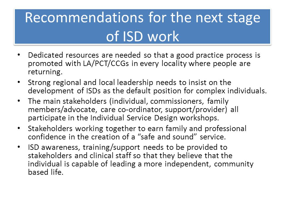Recommendations for the next stage of ISD work Dedicated resources are needed so that a good practice process is promoted with LA/PCT/CCGs in every locality where people are returning.