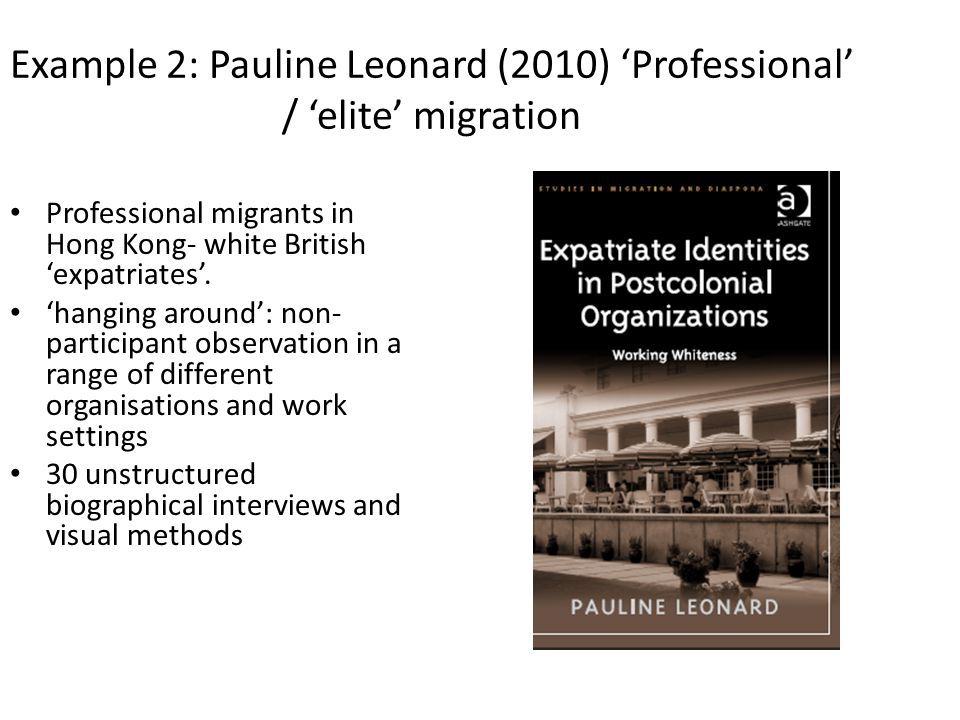Example 2: Pauline Leonard (2010) 'Professional' / 'elite' migration Professional migrants in Hong Kong- white British 'expatriates'.
