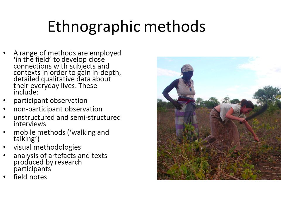 Ethnographic methods A range of methods are employed 'in the field' to develop close connections with subjects and contexts in order to gain in-depth, detailed qualitative data about their everyday lives.