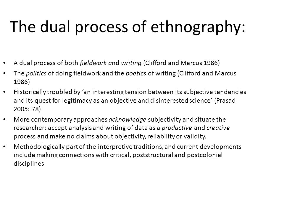 The dual process of ethnography: A dual process of both fieldwork and writing (Clifford and Marcus 1986) The politics of doing fieldwork and the poetics of writing (Clifford and Marcus 1986) Historically troubled by 'an interesting tension between its subjective tendencies and its quest for legitimacy as an objective and disinterested science' (Prasad 2005: 78) More contemporary approaches acknowledge subjectivity and situate the researcher: accept analysis and writing of data as a productive and creative process and make no claims about objectivity, reliability or validity.
