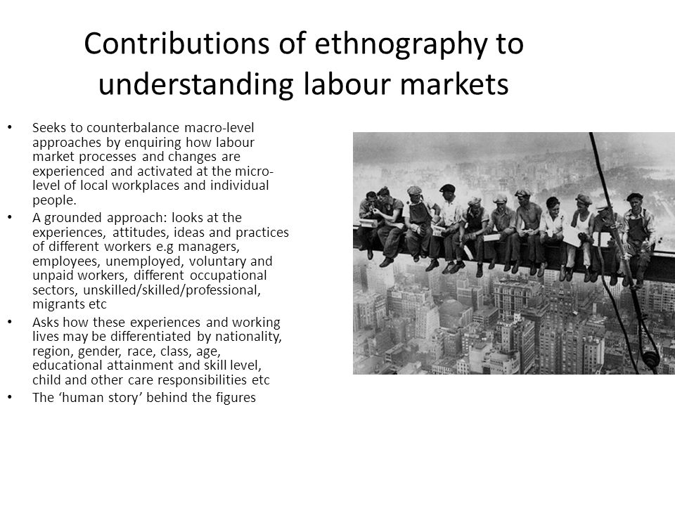 Contributions of ethnography to understanding labour markets Seeks to counterbalance macro-level approaches by enquiring how labour market processes and changes are experienced and activated at the micro- level of local workplaces and individual people.