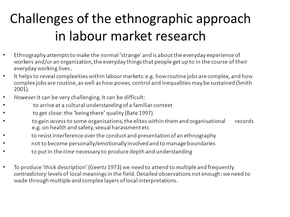 Challenges of the ethnographic approach in labour market research Ethnography attempts to make the normal 'strange' and is about the everyday experience of workers and/or an organization, the everyday things that people get up to in the course of their everyday working lives.