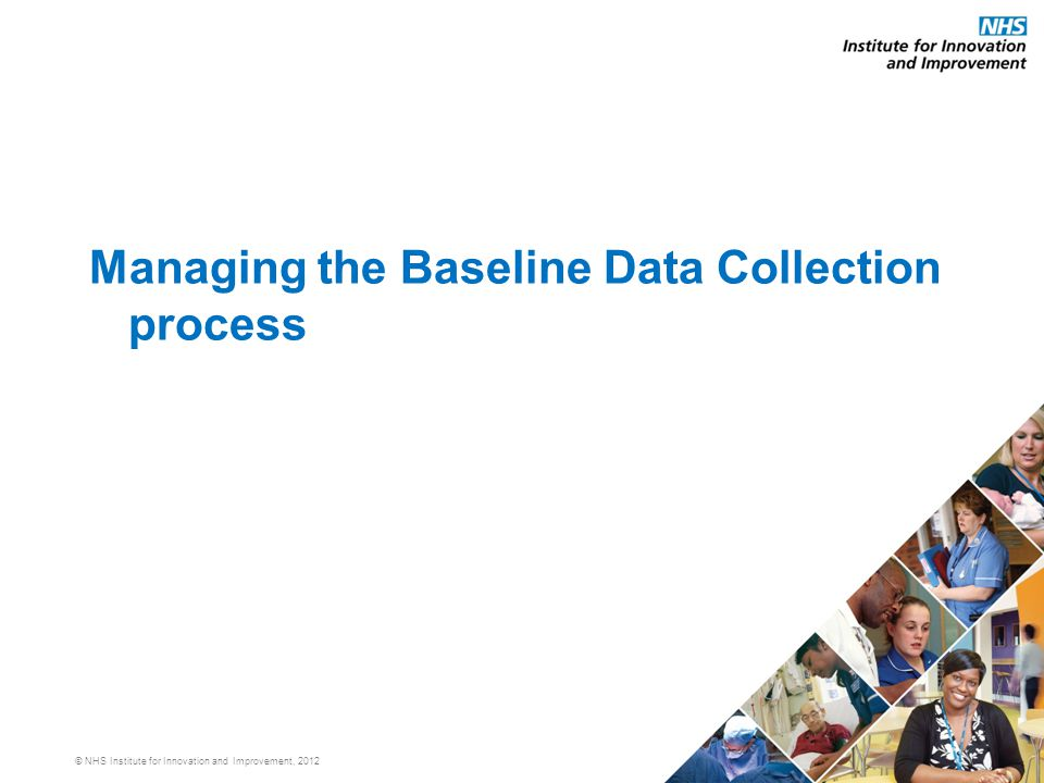 © NHS Institute for Innovation and Improvement, 2012 Managing the Baseline Data Collection process