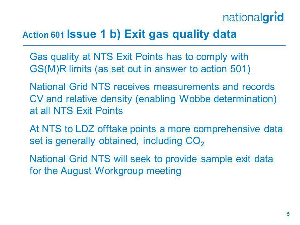 55 Action 601 Issue 1 b) Exit gas quality data Gas quality at NTS Exit Points has to comply with GS(M)R limits (as set out in answer to action 501) National Grid NTS receives measurements and records CV and relative density (enabling Wobbe determination) at all NTS Exit Points At NTS to LDZ offtake points a more comprehensive data set is generally obtained, including CO 2 National Grid NTS will seek to provide sample exit data for the August Workgroup meeting