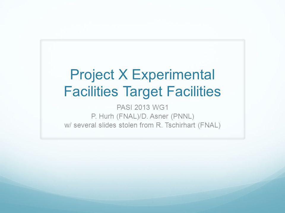 Project X Experimental Facilities Target Facilities PASI 2013 WG1 P. Hurh (FNAL)/D. Asner (PNNL) w/ several slides stolen from R. Tschirhart (FNAL)