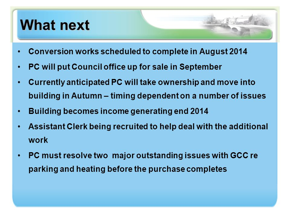 What next Conversion works scheduled to complete in August 2014 PC will put Council office up for sale in September Currently anticipated PC will take ownership and move into building in Autumn – timing dependent on a number of issues Building becomes income generating end 2014 Assistant Clerk being recruited to help deal with the additional work PC must resolve two major outstanding issues with GCC re parking and heating before the purchase completes