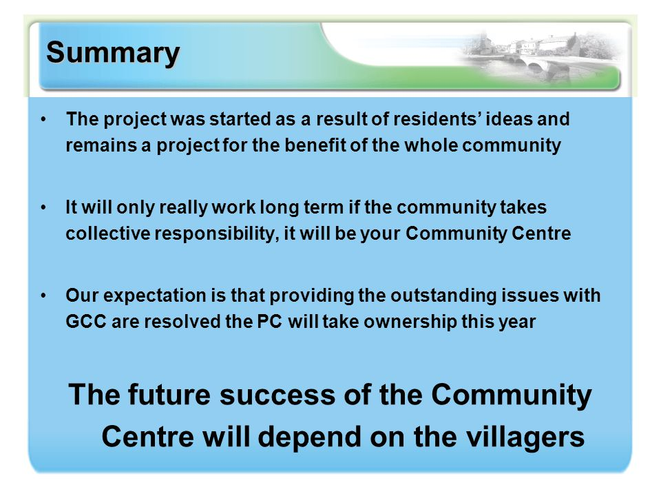 Summary The project was started as a result of residents' ideas and remains a project for the benefit of the whole community It will only really work long term if the community takes collective responsibility, it will be your Community Centre Our expectation is that providing the outstanding issues with GCC are resolved the PC will take ownership this year The future success of the Community Centre will depend on the villagers