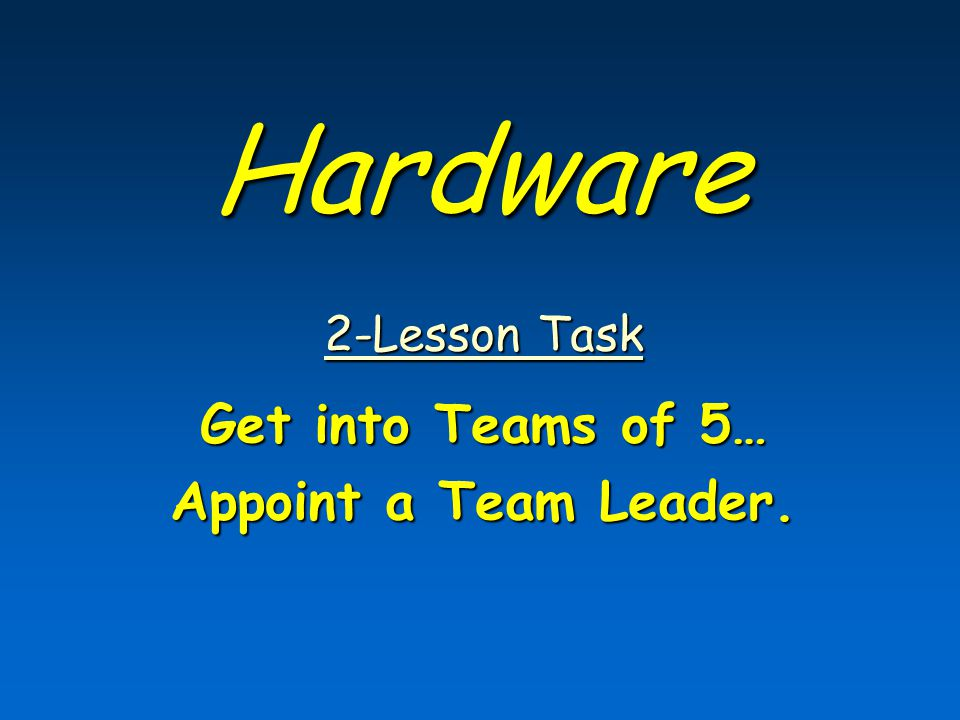 Hardware 2-Lesson Task 2-Lesson Task Get into Teams of 5… Appoint a Team Leader.