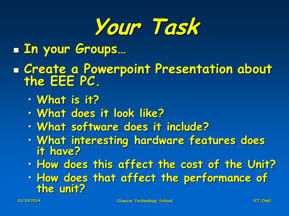 ICT Dept 12/10/2014 Chaucer Technology School Your Task In your Groups… In your Groups… Create a Powerpoint Presentation about the EEE PC.