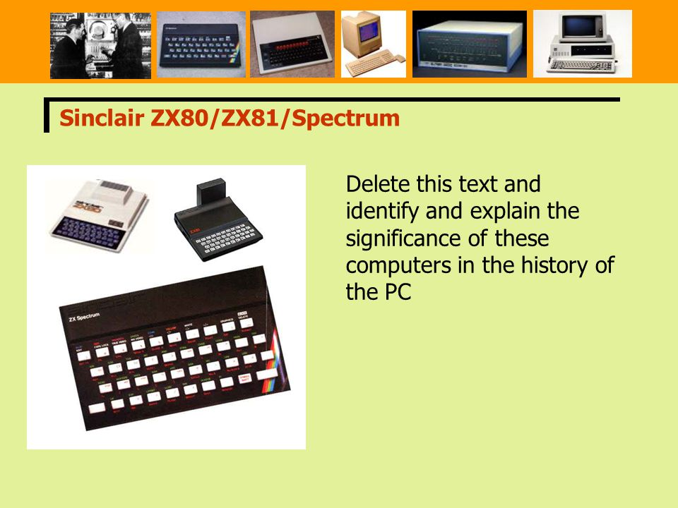 Sinclair ZX80/ZX81/Spectrum Delete this text and identify and explain the significance of these computers in the history of the PC