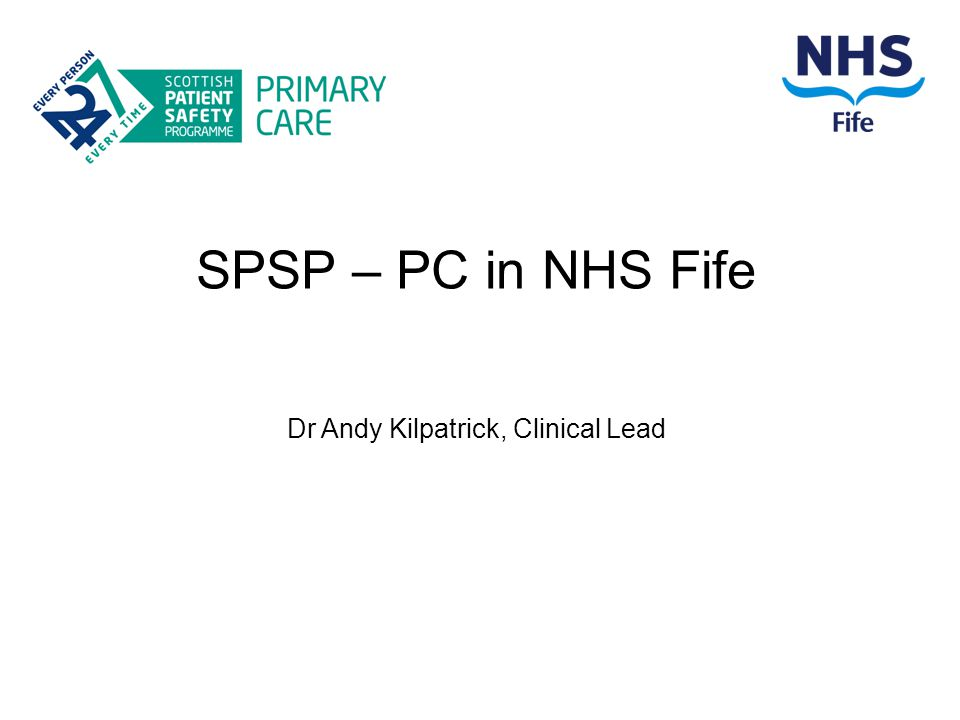 SPSP – PC in NHS Fife Dr Andy Kilpatrick, Clinical Lead