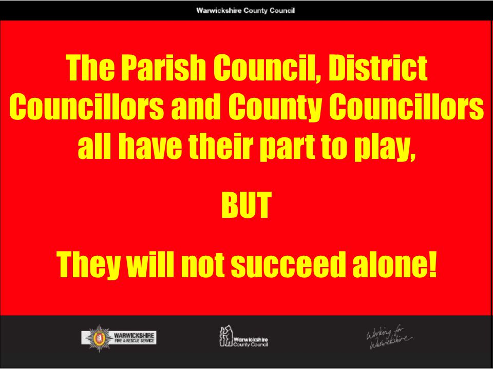 The Parish Council, District Councillors and County Councillors all have their part to play, BUT They will not succeed alone!