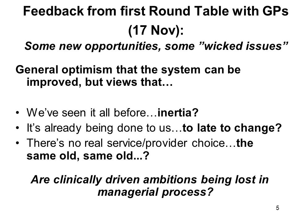 5 Feedback from first Round Table with GPs (17 Nov): Some new opportunities, some wicked issues General optimism that the system can be improved, but views that… We've seen it all before…inertia.