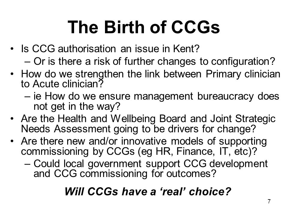 7 The Birth of CCGs Is CCG authorisation an issue in Kent.