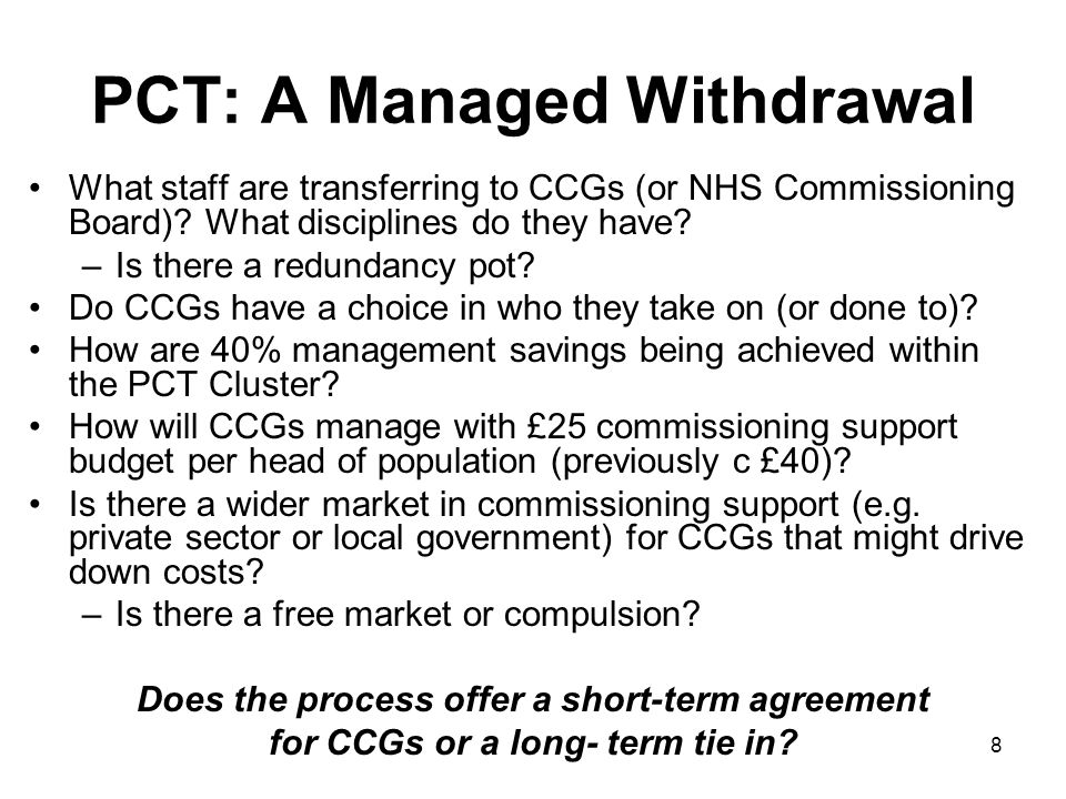 8 PCT: A Managed Withdrawal What staff are transferring to CCGs (or NHS Commissioning Board).